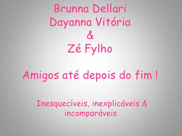Brunna Dellari     Dayanna Vitória            &        Zé FylhoAmigos até depois do fim !  Inesquecíveis, inexplicáveis & ...