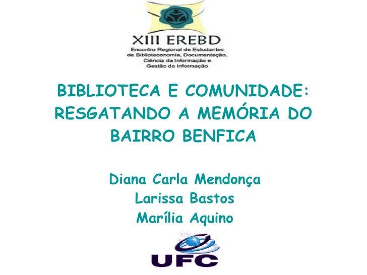 BIBLIOTECA E COMUNIDADE: RESGATANDO A MEMÓRIA DO BAIRRO BENFICA Diana Carla Mendonça Larissa Bastos Marília Aquino