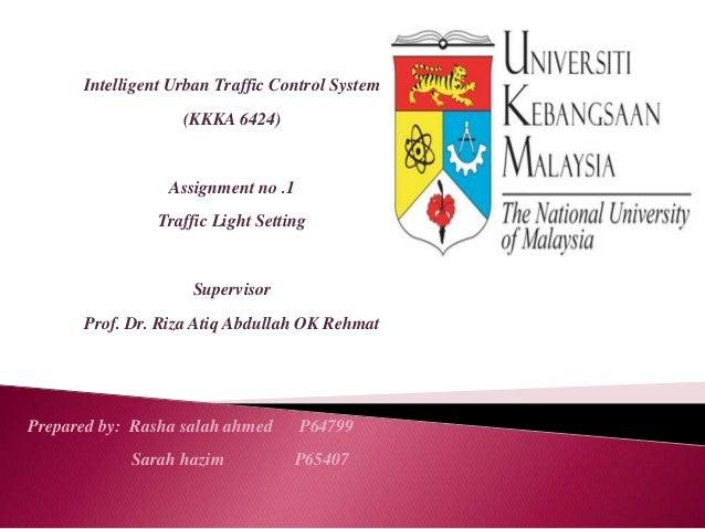 Intelligent Urban Traffic Control System(KKKA 6424)Assignment no .1Traffic Light SettingSupervisorProf. Dr. Riza Atiq Abdu...