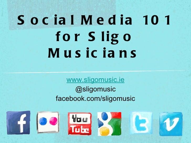 Social Media 101 for Sligo Musicians <ul><li>www.sligomusic.ie   </li></ul><ul><li>@sligomusic facebook.com/sligomusic </l...
