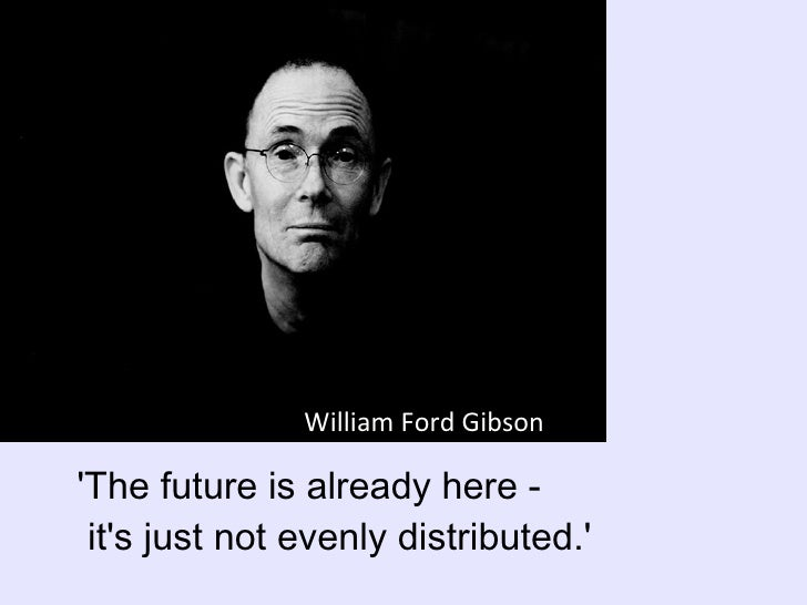 'The future is already here -   it's just not evenly distributed.' William Ford Gibson