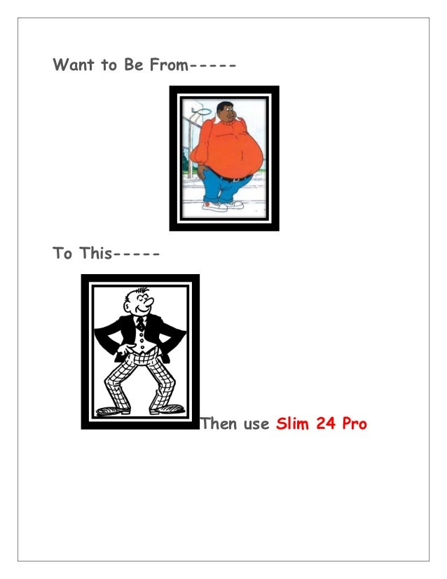 Want to Be From----- To This----- Then use Slim 24 Pro