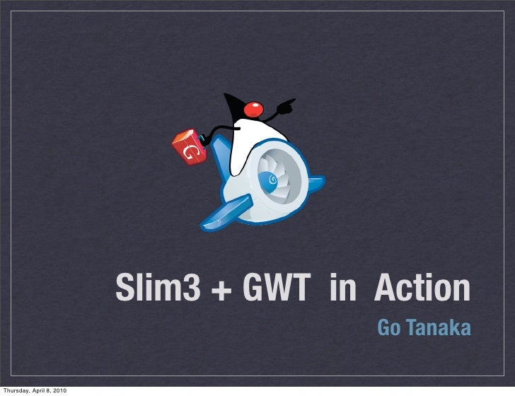 Slim3 + GWT in Action                                          Go Tanaka  Thursday, April 8, 2010