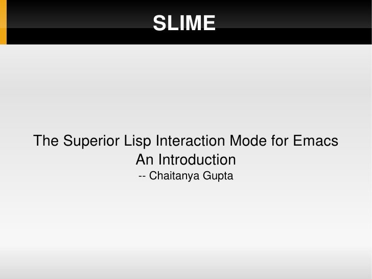 SLIME The Superior Lisp Interaction Mode for Emacs An Introduction -- Chaitanya Gupta