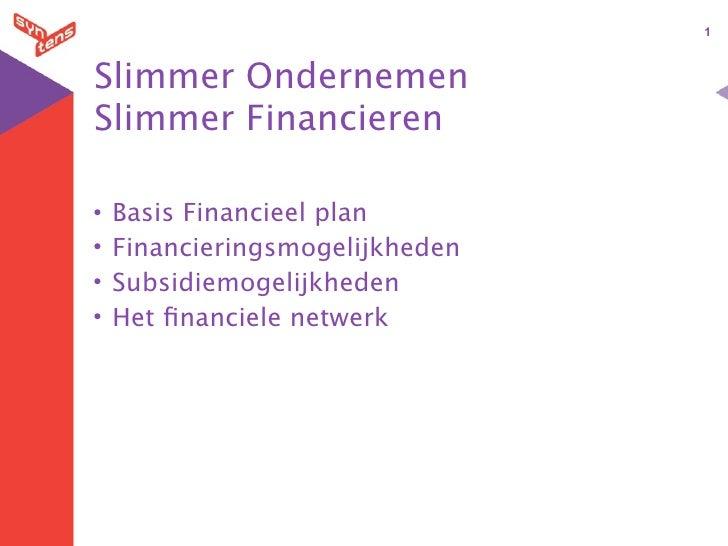 1    Slimmer Ondernemen Slimmer Financieren  •   Basis Financieel plan •   Financieringsmogelijkheden •   Subsidiemogelijk...