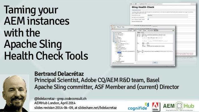 Sling health checks   -‐   Bertrand Delacretaz Tamingyour AEMinstances withthe ApacheSling HealthCheckTools Be...