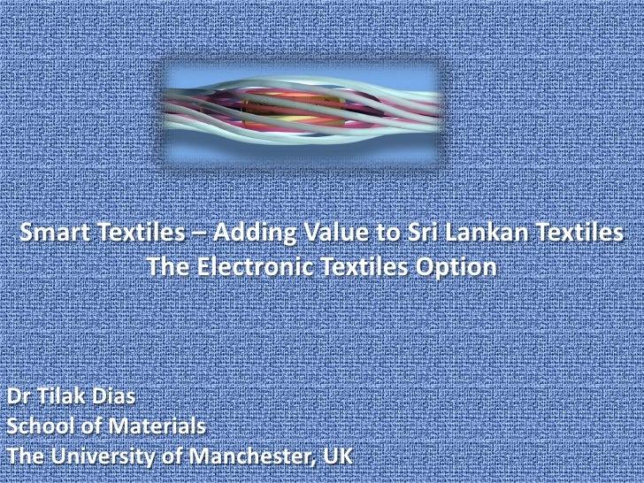 Smart Textiles – Adding Value to Sri Lankan Textiles            The Electronic Textiles Option    Dr Tilak Dias School of ...