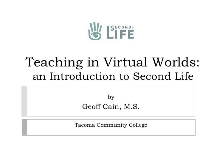 Teaching in Virtual Worlds:  an Introduction to Second Life  by Geoff Cain, M.S. Tacoma Community College