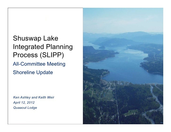 Shuswap LakeIntegrated PlanningProcess (SLIPP) All-Committee MeetingShoreline UpdateKen Ashley and Keith WeirApril 12, ...
