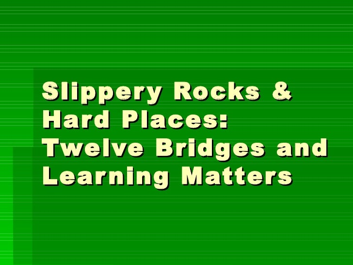 Slippery Rocks & Hard Places: Twelve Bridges and Learning Matters
