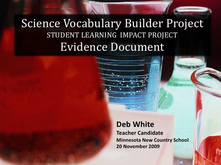 Science Vocabulary Builder ProjectSTUDENT LEARNING  IMPACT PROJECTEvidence Document<br />Deb White <br />Teacher Candidate...