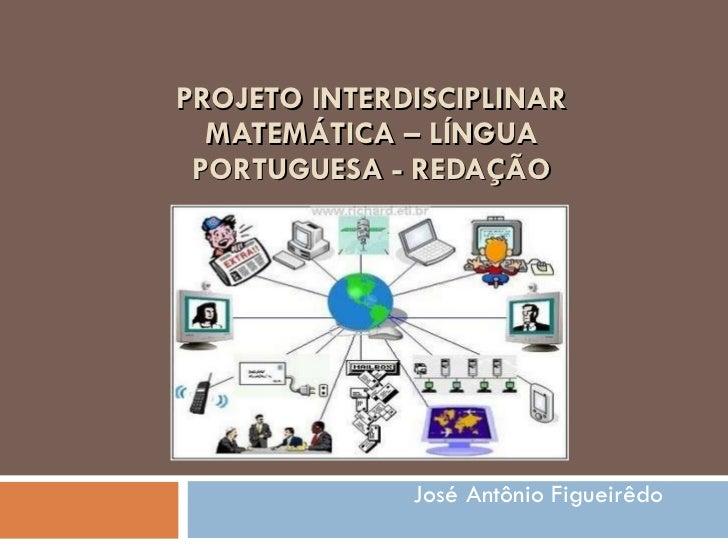 PROJETO INTERDISCIPLINAR MATEMÁTICA – LÍNGUA PORTUGUESA - REDAÇÃO José Antônio Figueirêdo