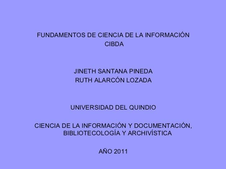<ul><li>FUNDAMENTOS DE CIENCIA DE LA INFORMACIÓN </li></ul><ul><li>CIBDA </li></ul><ul><li>JINETH SANTANA PINEDA </li></ul...