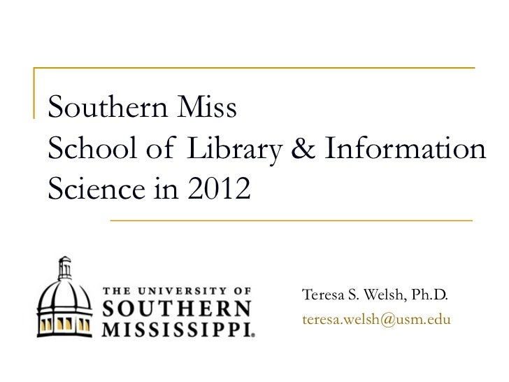 Southern MissSchool of Library & InformationScience in 2012                 Teresa S. Welsh, Ph.D.                 teresa....