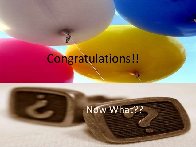 Congrats!!! Now What? Congratulations!! Now What??