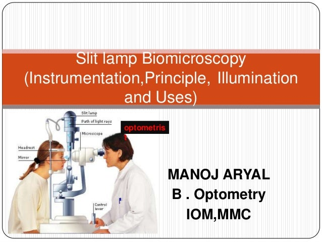 MANOJ ARYAL B . Optometry IOM,MMC Slit lamp Biomicroscopy (Instrumentation,Principle, Illumination and Uses) optometris t