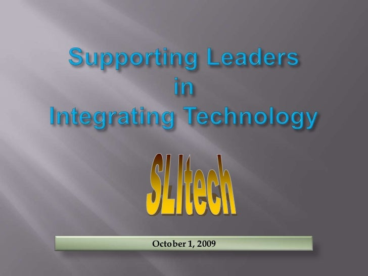 Supporting LeadersinIntegrating Technology<br />SLItech<br />October 1, 2009<br />