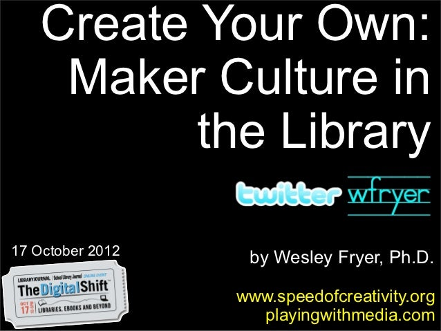 Create Your Own:     Maker Culture in           the Library17 October 2012                   by Wesley Fryer, Ph.D.       ...