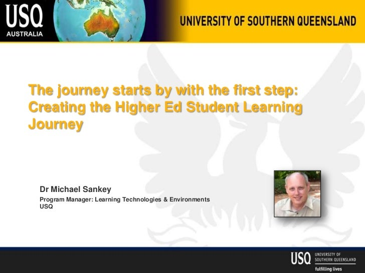 The journey starts by with the first step:Creating the Higher Ed Student LearningJourney Dr Michael Sankey Program Manager...