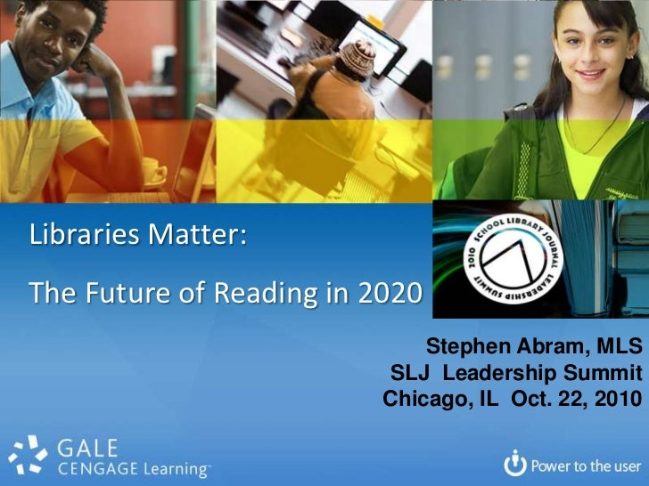 Libraries Matter:  <br />The Future of Reading in 2020<br />Stephen Abram, MLS<br />SLJ  Leadership Summit<br />Chicago, I...