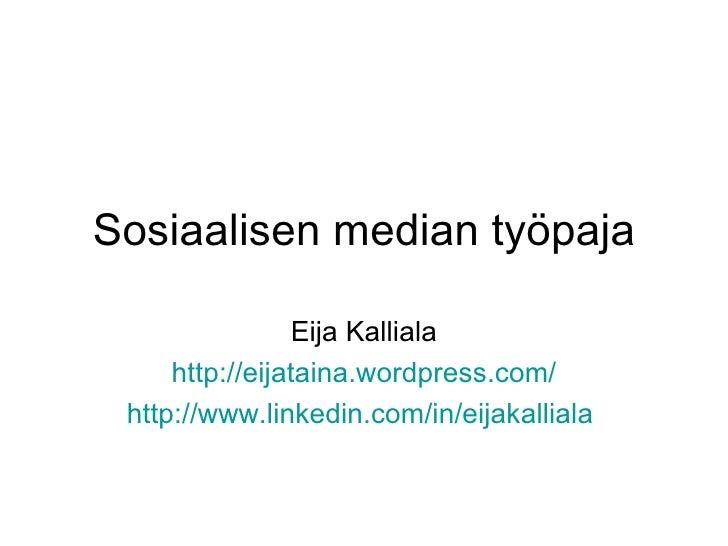 Sosiaalisen median työpaja Eija Kalliala http:// eijataina.wordpress.com / http://www.linkedin.com/in/eijakalliala