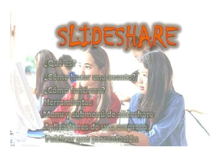 SLIDESHARE<br />¿Qué es?<br />¿Cómo hacer una cuenta?<br />¿Cómo funciona?<br />Herramientas<br />Menu y submenú de slides...