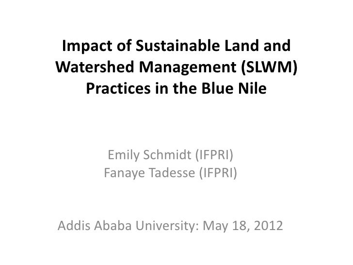 Impact of Sustainable Land andWatershed Management (SLWM)   Practices in the Blue Nile        Emily Schmidt (IFPRI)       ...