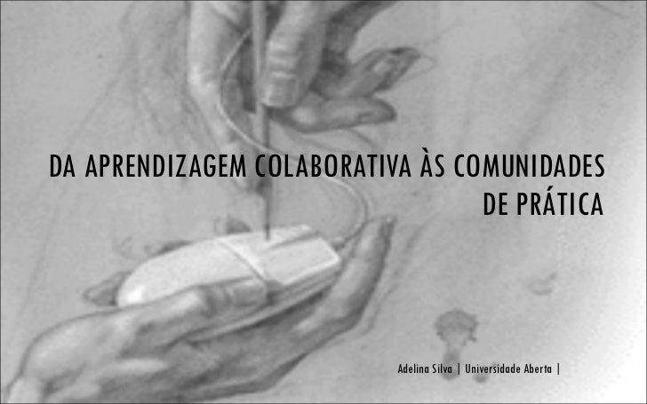 DA APRENDIZAGEM COLABORATIVA ÀS COMUNIDADES DE PRÁTICA Adelina Silva   Universidade Aberta  