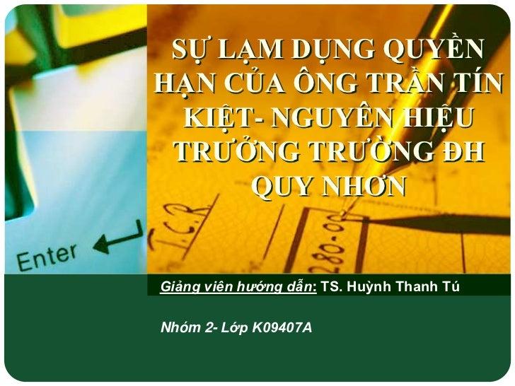 SỰ LẠM DỤNG QUYỀNHẠN CỦA ÔNG TRẦN TÍN  KIỆT- NGUYÊN HIỆU TRƢỞNG TRƢỜNG ĐH      QUY NHƠNGiảng viên hướng dẫn: TS. Huỳnh Tha...