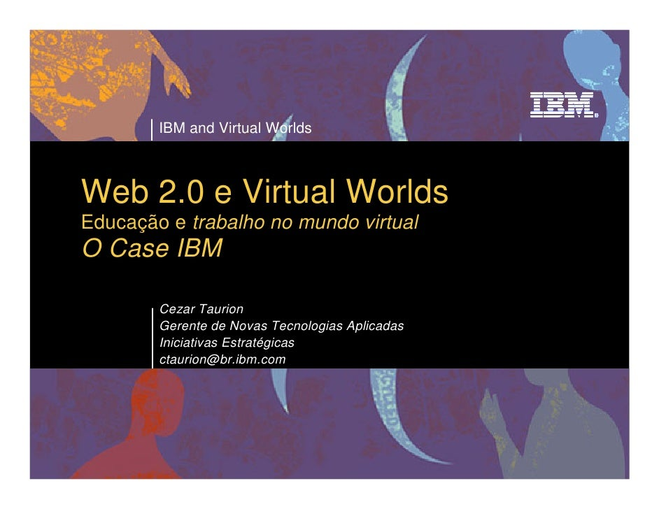 IBM and Virtual Worlds    Web 2.0 e Virtual Worlds Educação e trabalho no mundo virtual O Case IBM          Cezar Taurion ...