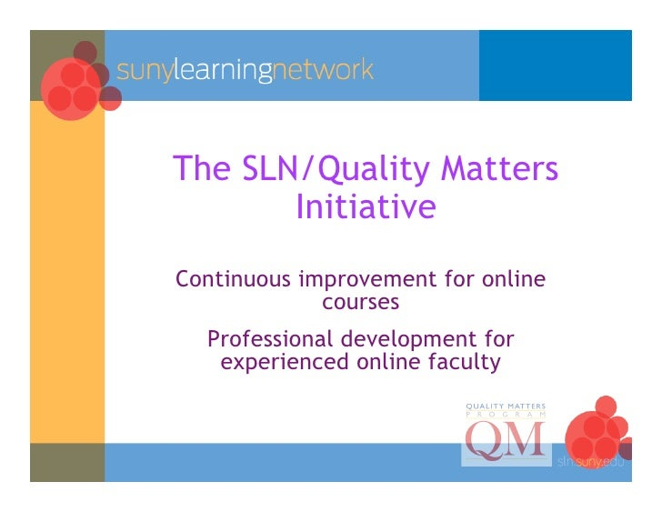 The SLN/Quality Matters        Initiative Continuous improvement for online              courses   Professional developmen...