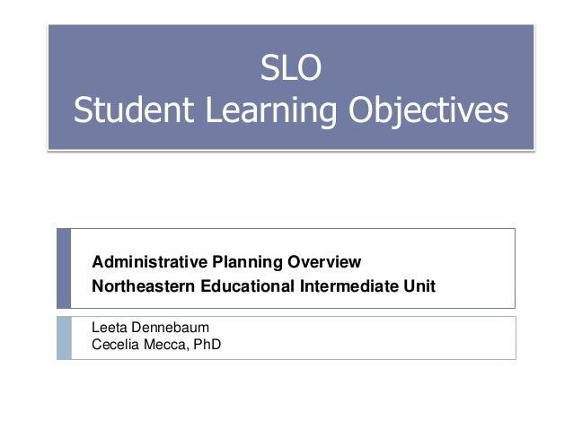 SLO Student Learning Objectives  Administrative Planning Overview Northeastern Educational Intermediate Unit Leeta Denneba...