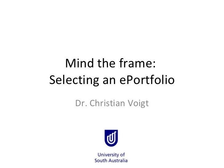Mind the frame:  Selecting an ePortfolio Dr. Christian Voigt