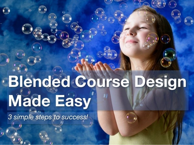 Blended Course Design Made Easy 3 simple steps to success!