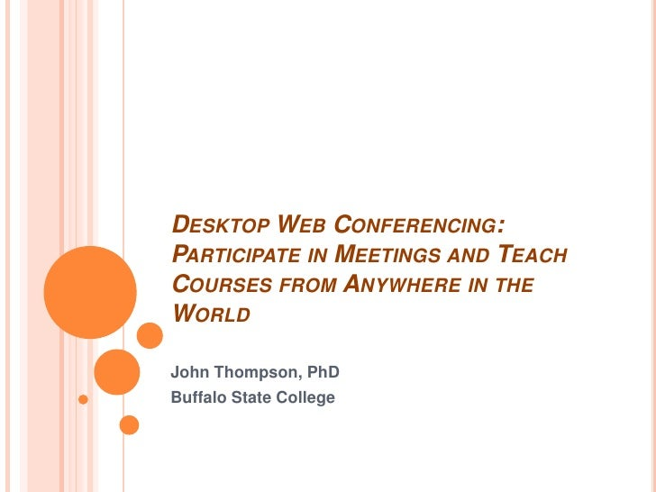 Desktop Web Conferencing: Participate in Meetings and Teach Courses from Anywhere in the World<br />John Thompson, PhD<br ...