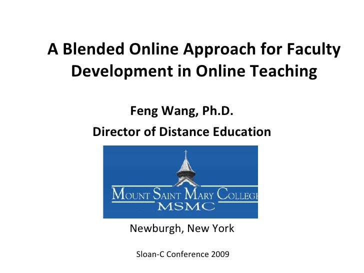 A Blended Online Approach for Faculty Development in Online Teaching Feng Wang, Ph.D. Director of Distance Education Sloan...