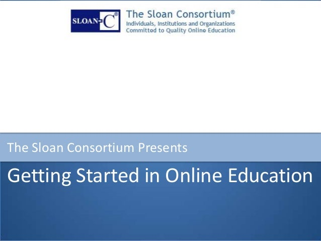 Getting Started in Online Education The Sloan Consortium Presents