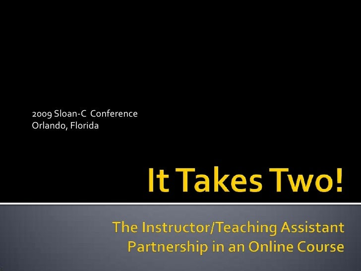 It Takes Two!The Instructor/Teaching Assistant Partnership in an Online Course<br />2009 Sloan-C  Conference<br />Orlando,...