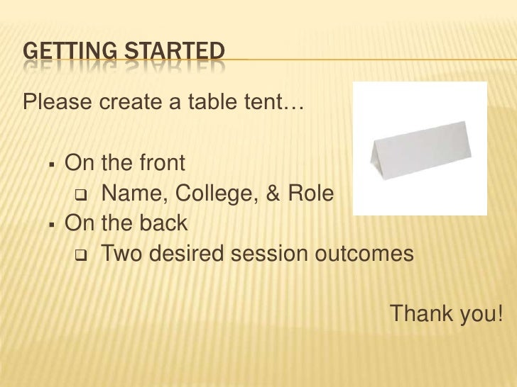 Getting Started<br />Please create a table tent…<br /><ul><li>On the front