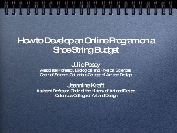 How to Develop an Online Program on a Shoe String Budget <ul><li>Julie Posey </li></ul><ul><li>Associate Professor, Biolog...