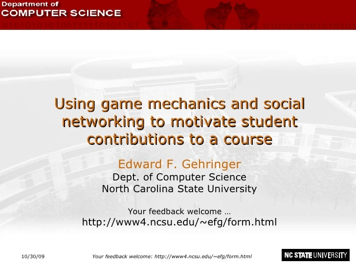 10/30/09 Your feedback welcome: http://www4.ncsu.edu/~efg/form.html Using game mechanics and social networking to motivate...