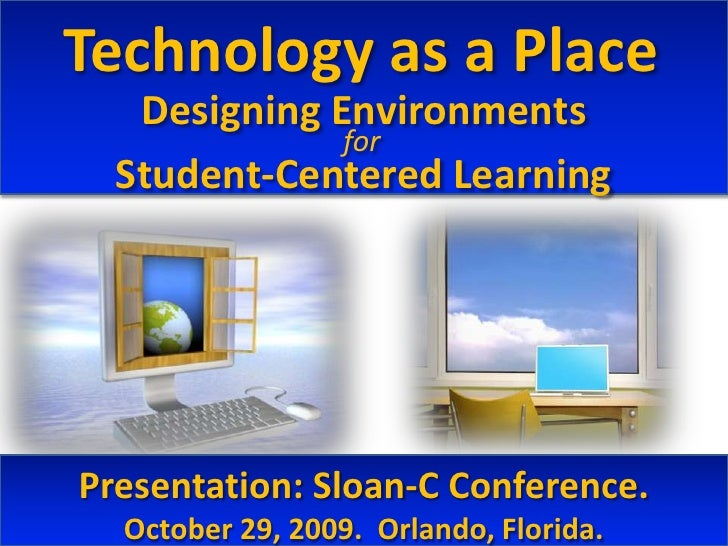 Technology as a Place<br />Designing Environments<br />Student-Centered Learning<br />for<br />Presentation: Sloan-C Confe...