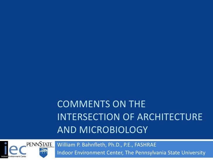 COMMENTS ON THEINTERSECTION OF ARCHITECTUREAND MICROBIOLOGYWilliam P. Bahnfleth, Ph.D., P.E., FASHRAEIndoor Environment Ce...