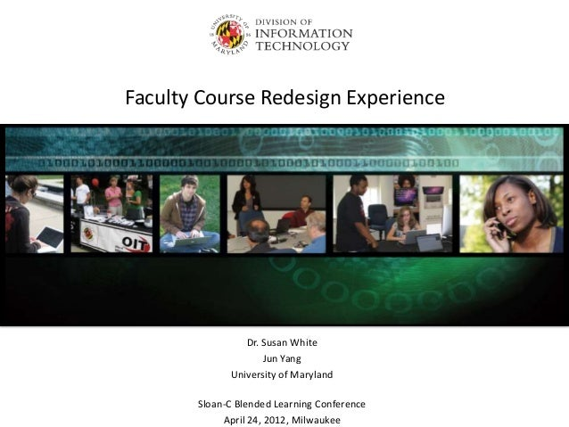 Faculty Course Redesign Experience  Dr. Susan White Jun Yang University of Maryland Sloan-C Blended Learning Conference Ap...