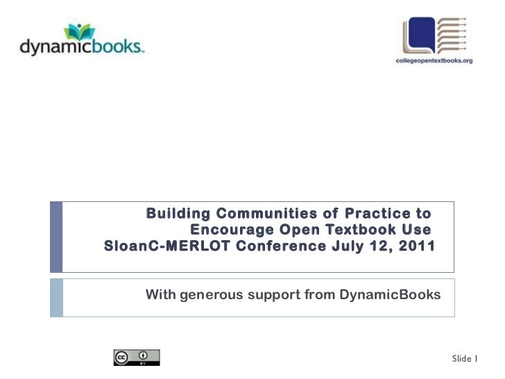Building Communities of Practice to  Encourage Open Textbook Use  SloanC-MERLOT Conference July 12, 2011 With generous sup...