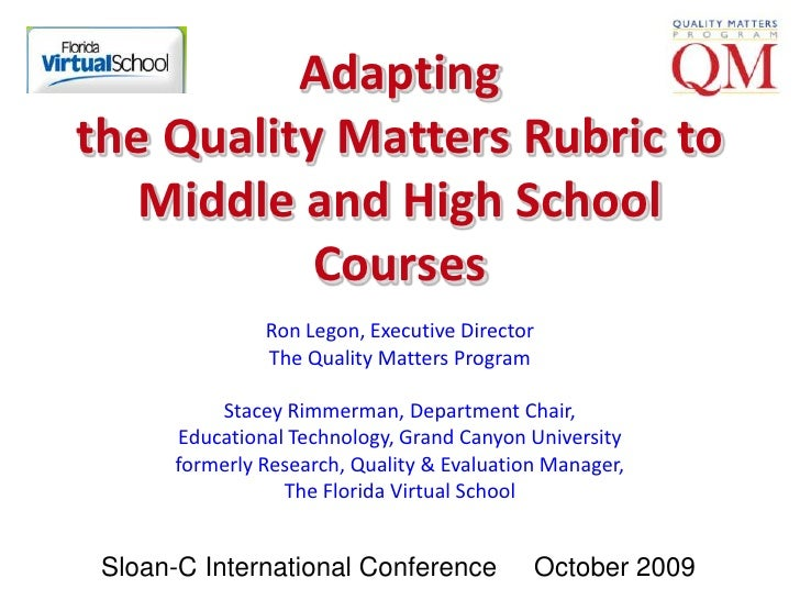 Adapting the Quality Matters Rubric to Middle and High School Courses<br />Ron Legon, Executive DirectorThe Quality Matter...