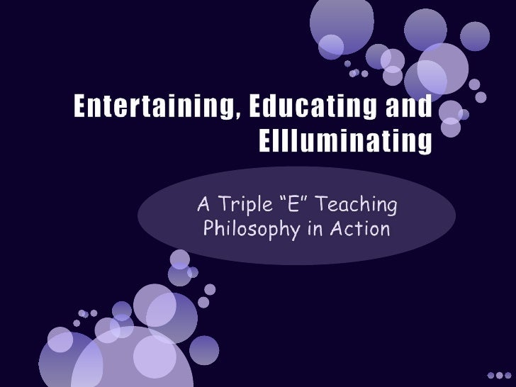 """Entertaining, Educating and Ellluminating<br />A Triple """"E"""" Teaching Philosophy in Action<br />"""