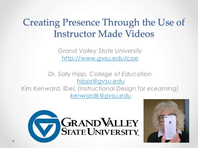 Creating Presence Through the Use of Instructor Made Videos Grand Valley State University http://www.gvsu.edu/coe Dr. Sall...