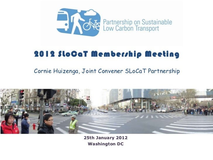 2012 SLoCaT Membership Meeting Cornie Huizenga, Joint Convener SLoCaT Partnership 25th January 2012 Washington DC