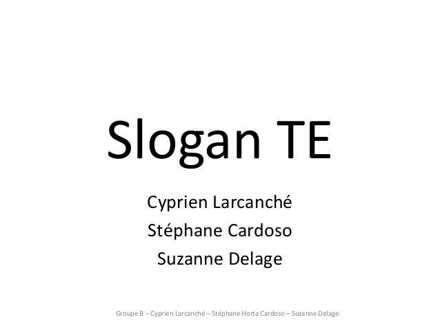 Slogan TE         Cyprien Larcanché         Stéphane Cardoso          Suzanne DelageGroupe B – Cyprien Larcanché – Stéphan...